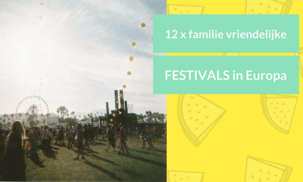 12 X DE MEEST FAMILIE VRIENDELIJKE FESTIVALS IN NEDERLAND & DE REST VAN EUROPA 2017!